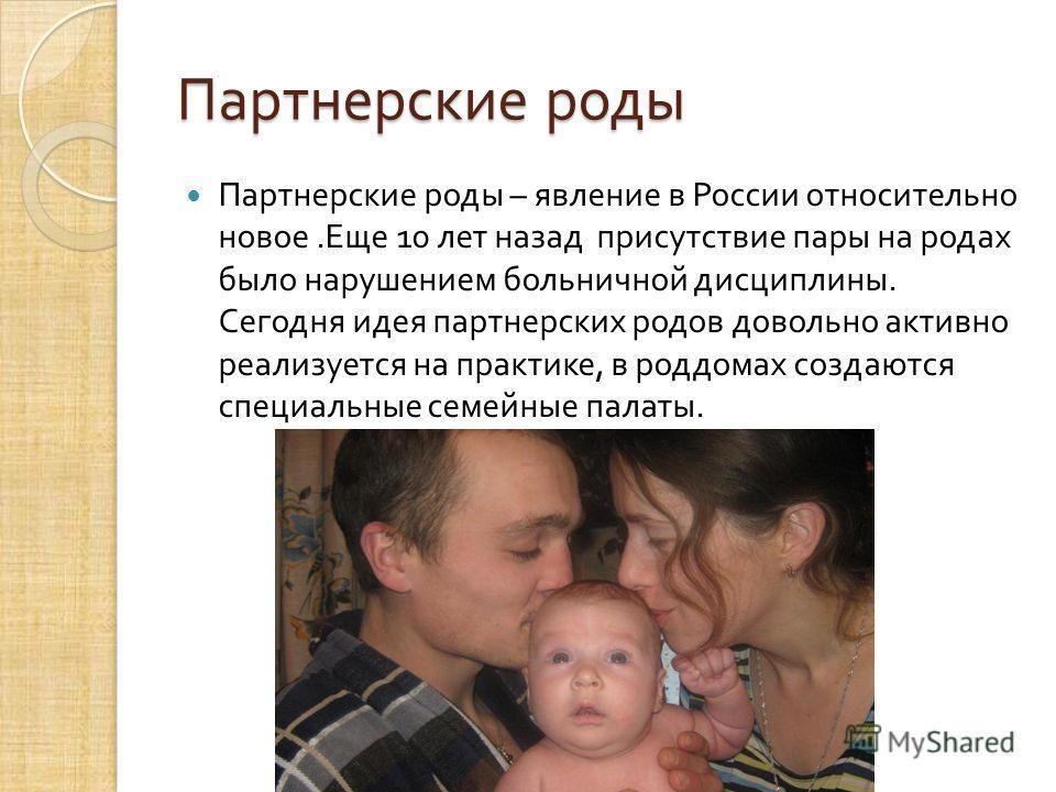 Партнерские роды Партнерские роды – явление в России относительно новое. Еще 10 лет назад присутствие пары на родах было нарушением больничной дисциплины. Сегодня идея партнерских родов довольно активно реализуется на практике, в роддомах создаются с