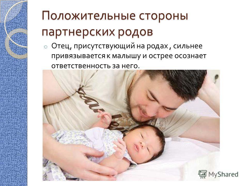 Положительные стороны партнерских родов o Отец, присутствующий на родах, сильнее привязывается к малышу и острее осознает ответственность за него.