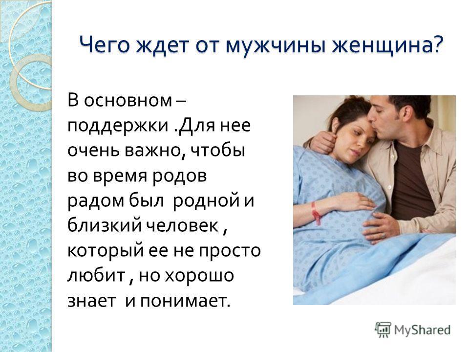 Чего ждет от мужчины женщина ? В основном – поддержки. Для нее очень важно, чтобы во время родов радом был родной и близкий человек, который ее не просто любит, но хорошо знает и понимает.