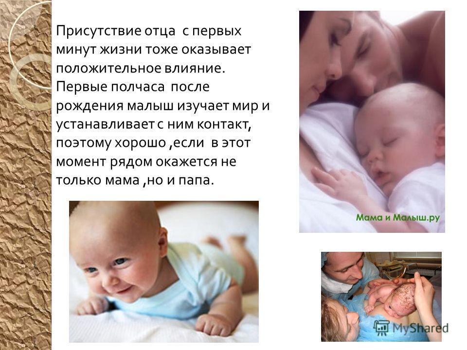 Присутствие отца с первых минут жизни тоже оказывает положительное влияние. Первые полчаса после рождения малыш изучает мир и устанавливает с ним контакт, поэтому хорошо, если в этот момент рядом окажется не только мама, но и папа.