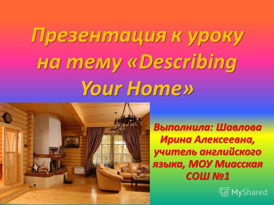 Презентация к уроку на тему «Describing Your Home» Выполнила: Шавлова Ирина Алексеевна, учитель английского языка, МОУ Миасская СОШ 1