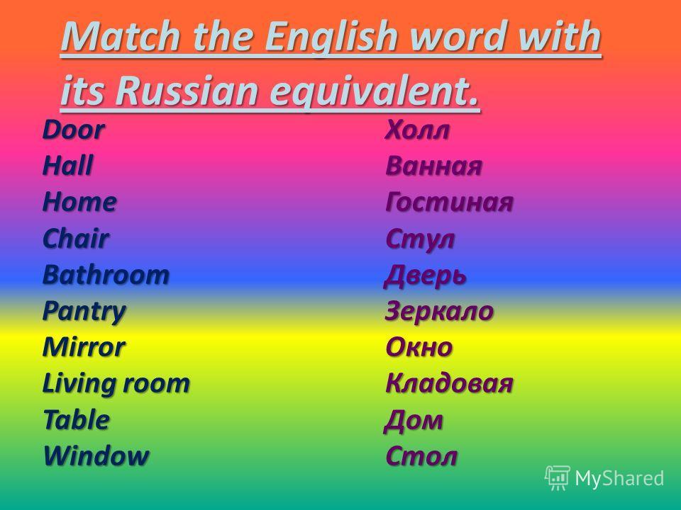 Match the English word with its Russian equivalent. DoorHallHomeChairBathroomPantryMirror Living room TableWindowХоллВаннаяГостинаяСтулДверьЗеркалоОкноКладоваяДомСтол