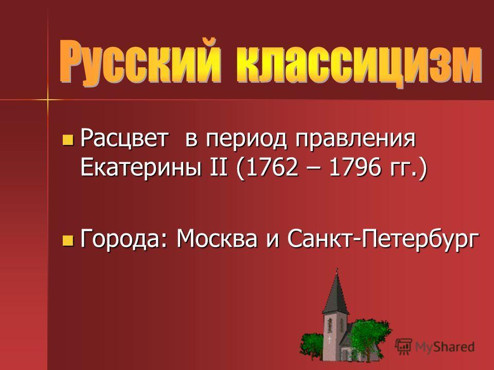 Расцвет в период правления Екатерины II (1762 – 1796 гг.) Расцвет в период правления Екатерины II (1762 – 1796 гг.) Города: Москва и Санкт-Петербург Города: Москва и Санкт-Петербург