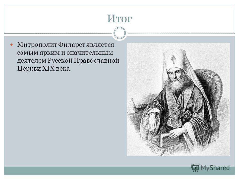 Итог Митрополит Филарет является самым ярким и значительным деятелем Русской Православной Церкви XIX века.