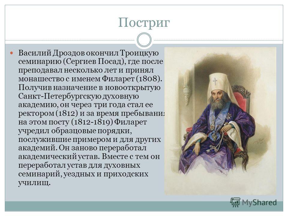 Постриг Василий Дроздов окончил Троицкую семинарию (Сергиев Посад), где после преподавал несколько лет и принял монашество с именем Филарет (1808). Получив назначение в новооткрытую Санкт-Петербургскую духовную академию, он через три года стал ее рек