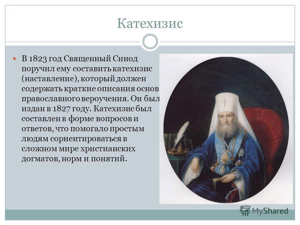 Катехизис В 1823 год Священный Синод поручил ему составить катехизис (наставление), который должен содержать краткие описания основ православного вероучения. Он был издан в 1827 году. Катехизис был составлен в форме вопросов и ответов, что помогало п