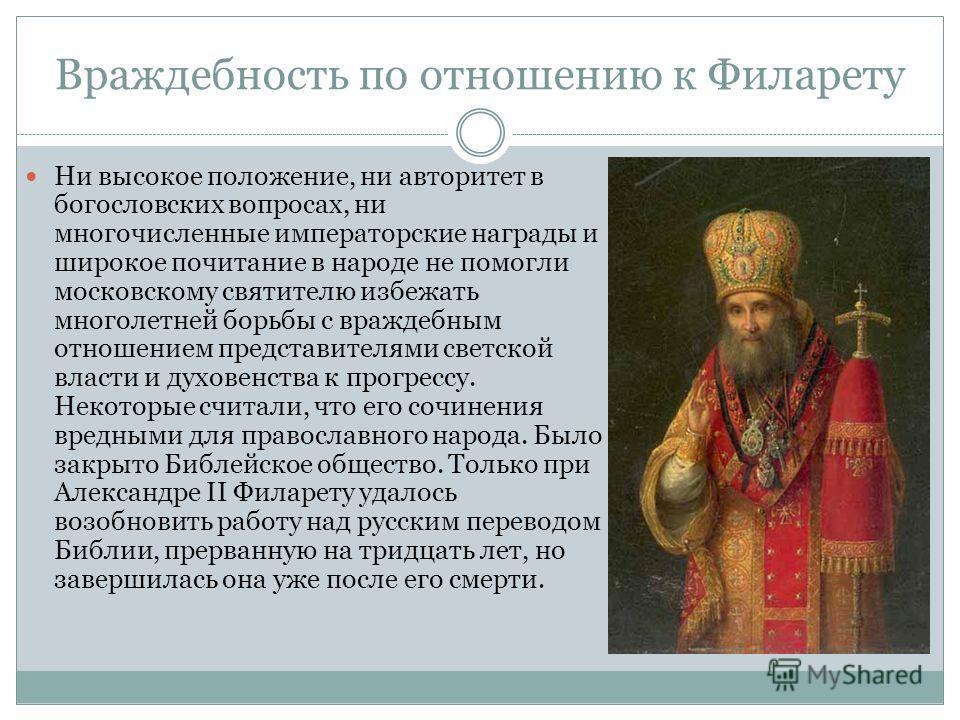 Враждебность по отношению к Филарету Ни высокое положение, ни авторитет в богословских вопросах, ни многочисленные императорские награды и широкое почитание в народе не помогли московскому святителю избежать многолетней борьбы с враждебным отношением