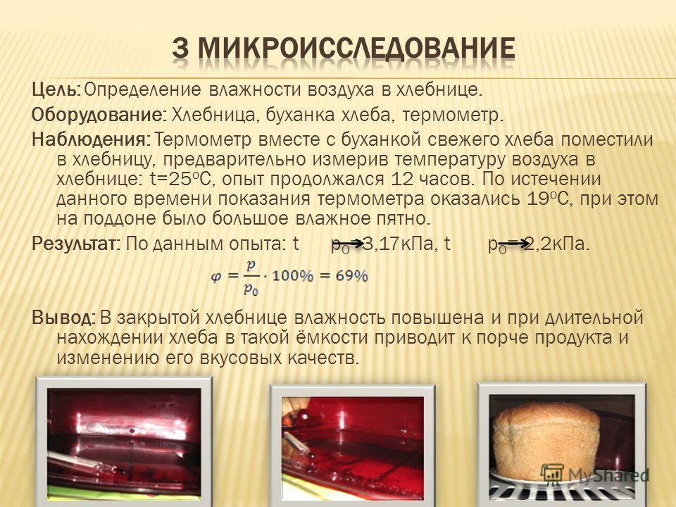 Цель: Определение влажности воздуха в хлебнице. Оборудование: Хлебница, буханка хлеба, термометр. Наблюдения: Термометр вместе с буханкой свежего хлеба поместили в хлебницу, предварительно измерив температуру воздуха в хлебнице: t=25 o С, опыт продол