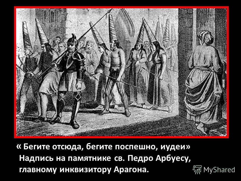« Бегите отсюда, бегите поспешно, иудеи» Надпись на памятнике св. Педро Арбуесу, главному инквизитору Арагона.