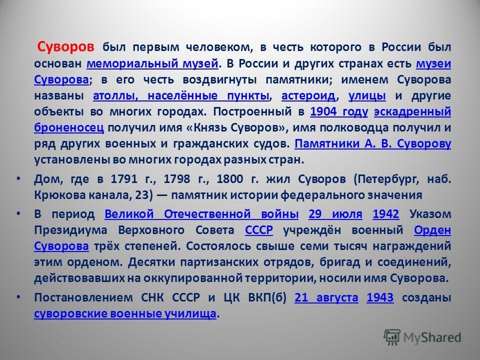 Суворов был первым человеком, в честь которого в России был основан мемориальный музей. В России и других странах есть музеи Суворова; в его честь воздвигнуты памятники; именем Суворова названы атоллы, населённые пункты, астероид, улицы и другие объе