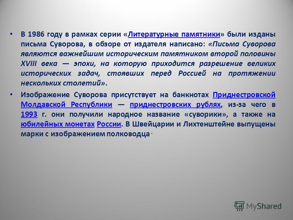 В 1986 году в рамках серии «Литературные памятники» были изданы письма Суворова, в обзоре от издателя написано: «Письма Суворова являются важнейшим историческим памятником второй половины XVIII века эпохи, на которую приходится разрешение великих ист