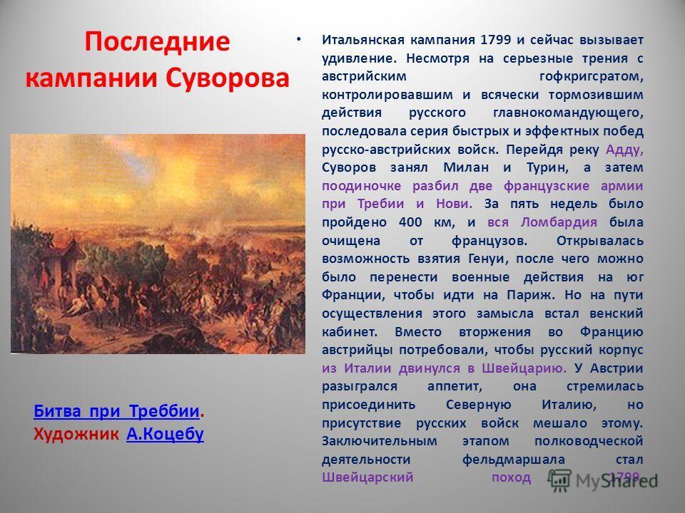 Последние кампании Суворова Итальянская кампания 1799 и сейчас вызывает удивление. Несмотря на серьезные трения с австрийским гофкригсратом, контролировавшим и всячески тормозившим действия русского главнокомандующего, последовала серия быстрых и эфф