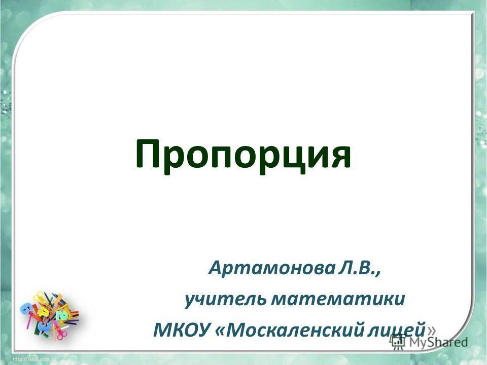 Пропорция Артамонова Л.В., учитель математики МКОУ «Москаленский лицей»