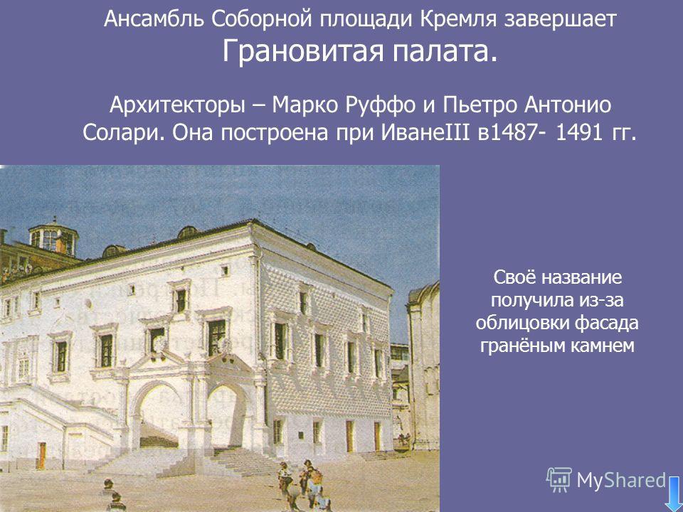 Ансамбль Соборной площади Кремля завершает Грановитая палата. Архитекторы – Марко Руффо и Пьетро Антонио Солари. Она построена при ИванеIII в1487- 1491 гг. Своё название получила из-за облицовки фасада гранёным камнем