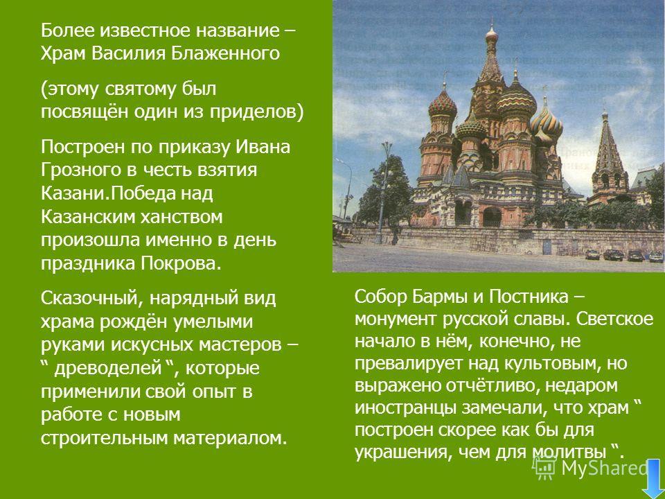 Более известное название – Храм Василия Блаженного (этому святому был посвящён один из приделов) Построен по приказу Ивана Грозного в честь взятия Казани.Победа над Казанским ханством произошла именно в день праздника Покрова. Cказочный, нарядный вид