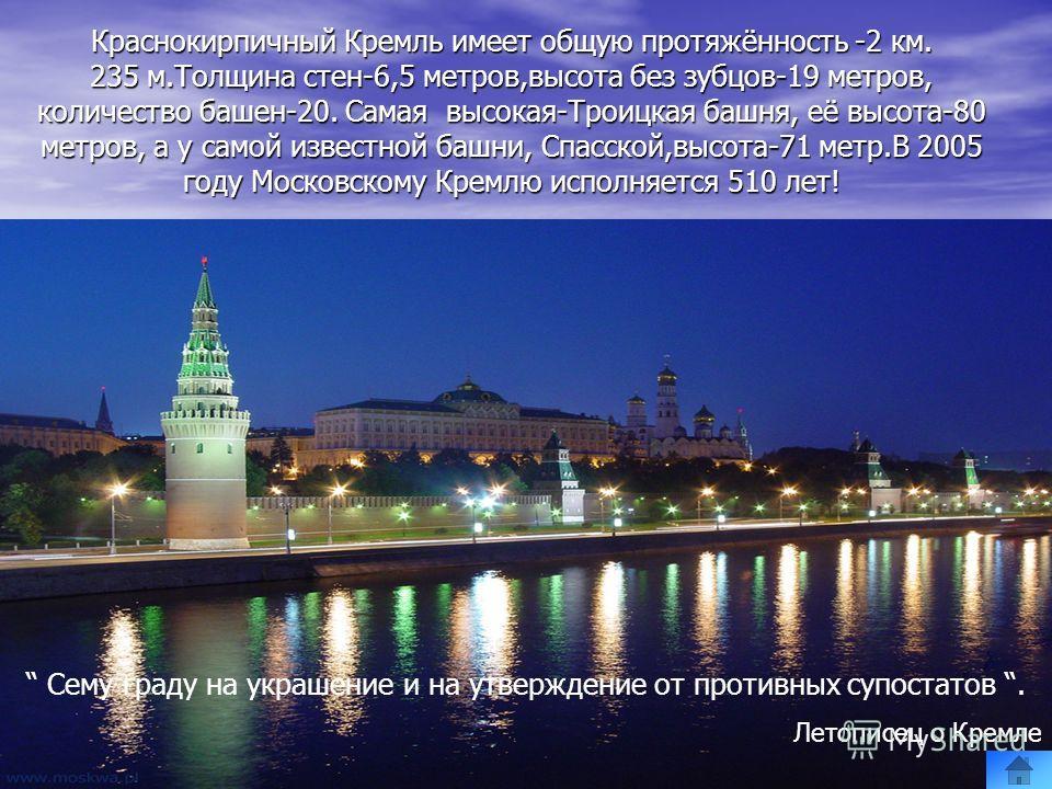 Краснокирпичный Кремль имеет общую протяжённость -2 км. 235 м.Толщина стен-6,5 метров,высота без зубцов-19 метров, количество башен-20. Cамая высокая-Троицкая башня, её высота-80 метров, а у самой известной башни, Спасской,высота-71 метр.В 2005 году
