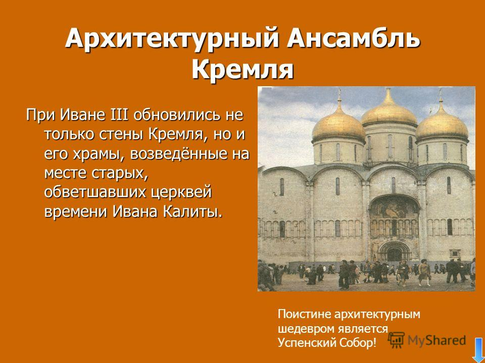 Архитектурный Ансамбль Кремля При Иване III обновились не только стены Кремля, но и его храмы, возведённые на месте старых, обветшавших церквей времени Ивана Калиты. Поистине архитектурным шедевром является Успенский Собор!