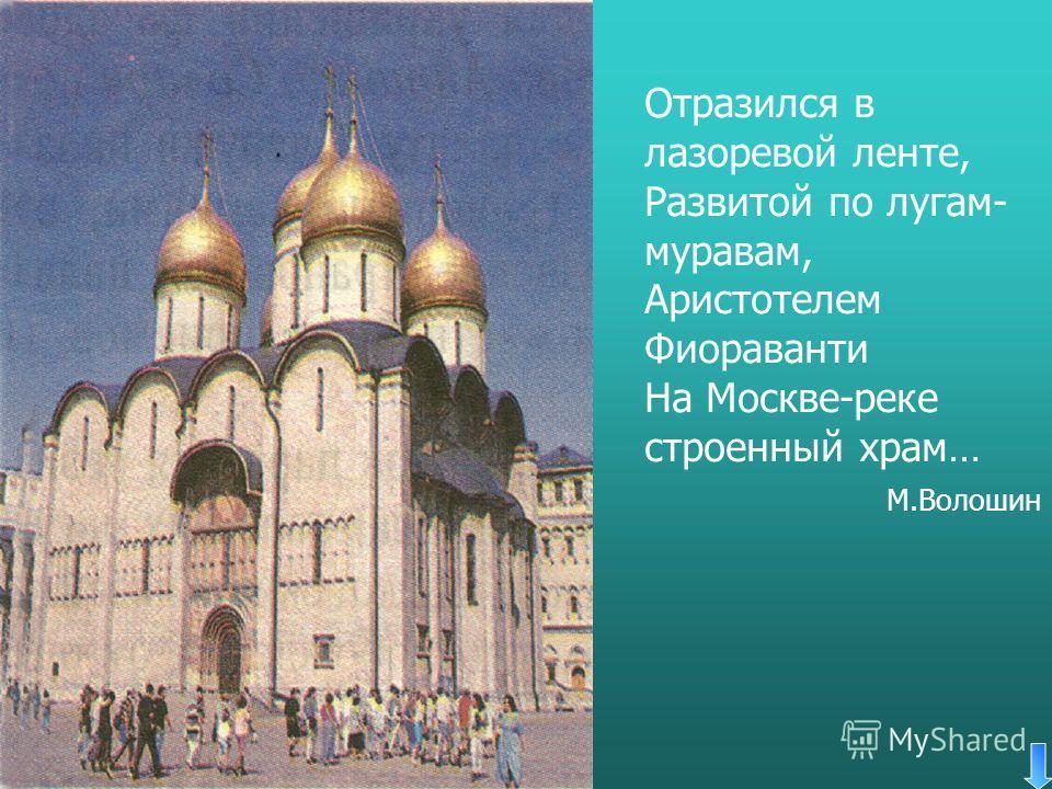 Отразился в лазоревой ленте, Развитой по лугам- муравам, Аристотелем Фиораванти На Москве-реке строенный храм… М.Волошин
