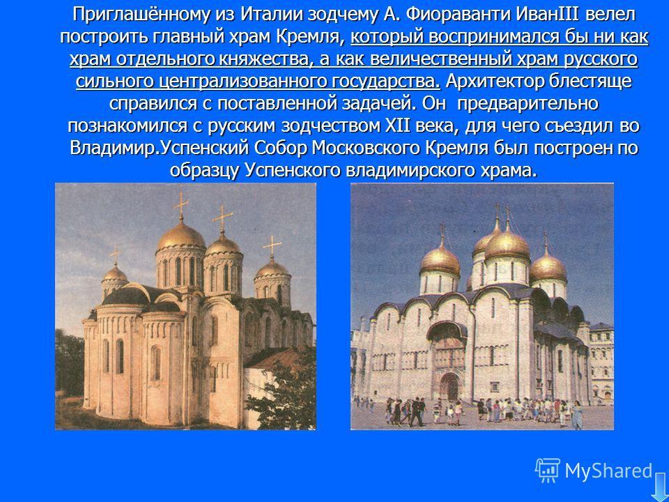 Приглашённому из Италии зодчему А. Фиораванти ИванIII велел построить главный храм Кремля, который воспринимался бы ни как храм отдельного княжества, а как величественный храм русского сильного централизованного государства. Архитектор блестяще справ