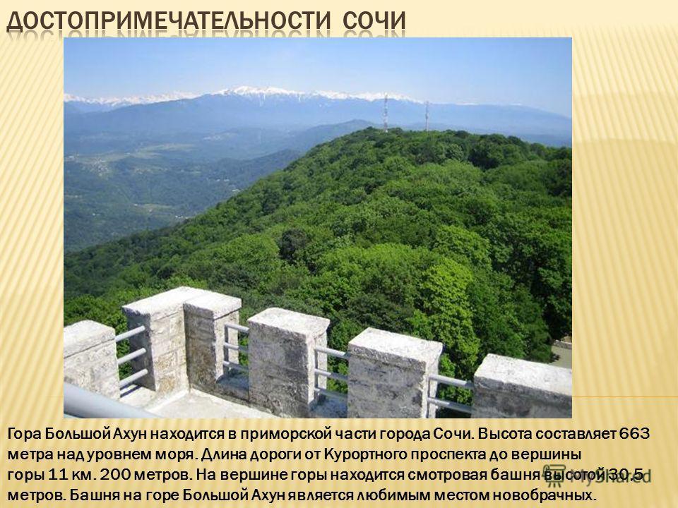 Гора Большой Ахун находится в приморской части города Сочи. Высота составляет 663 метра над уровнем моря. Длина дороги от Курортного проспекта до вершины горы 11 км. 200 метров. На вершине горы находится смотровая башня высотой 30,5 метров. Башня на