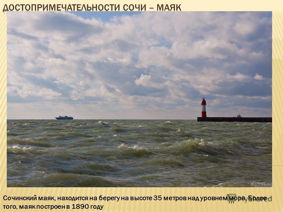 Сочинский маяк, находится на берегу на высоте 35 метров над уровнем моря. Более того, маяк построен в 1890 году