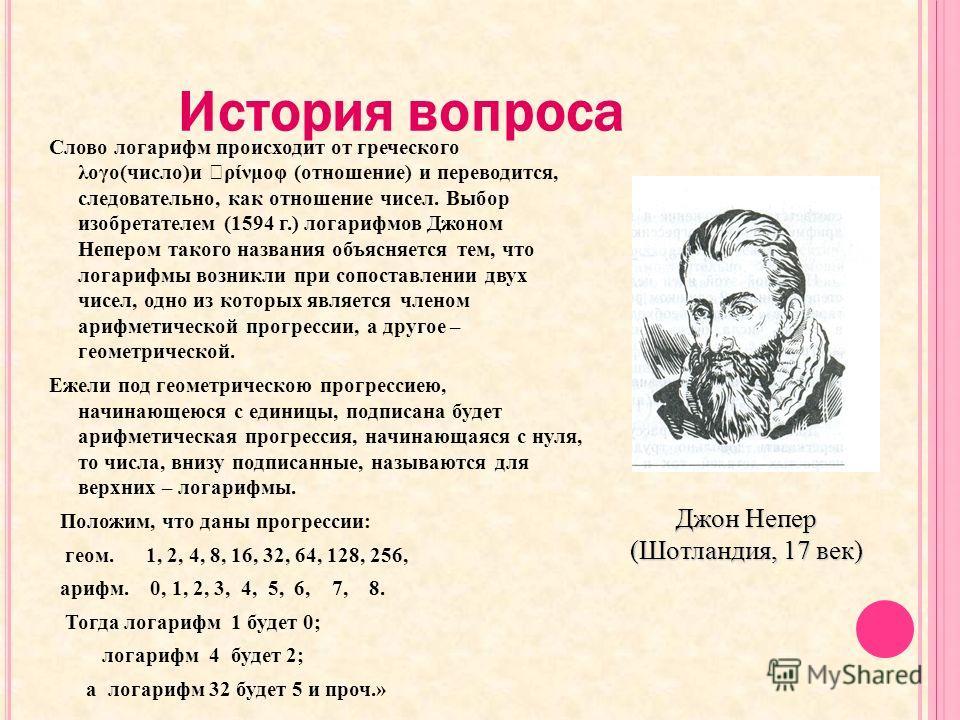 История вопроса Слово логарифм происходит от греческого λογο(число)и ρίνμοφ (отношение) и переводится, следовательно, как отношение чисел. Выбор изобретателем (1594 г.) логарифмов Джоном Непером такого названия объясняется тем, что логарифмы возникли