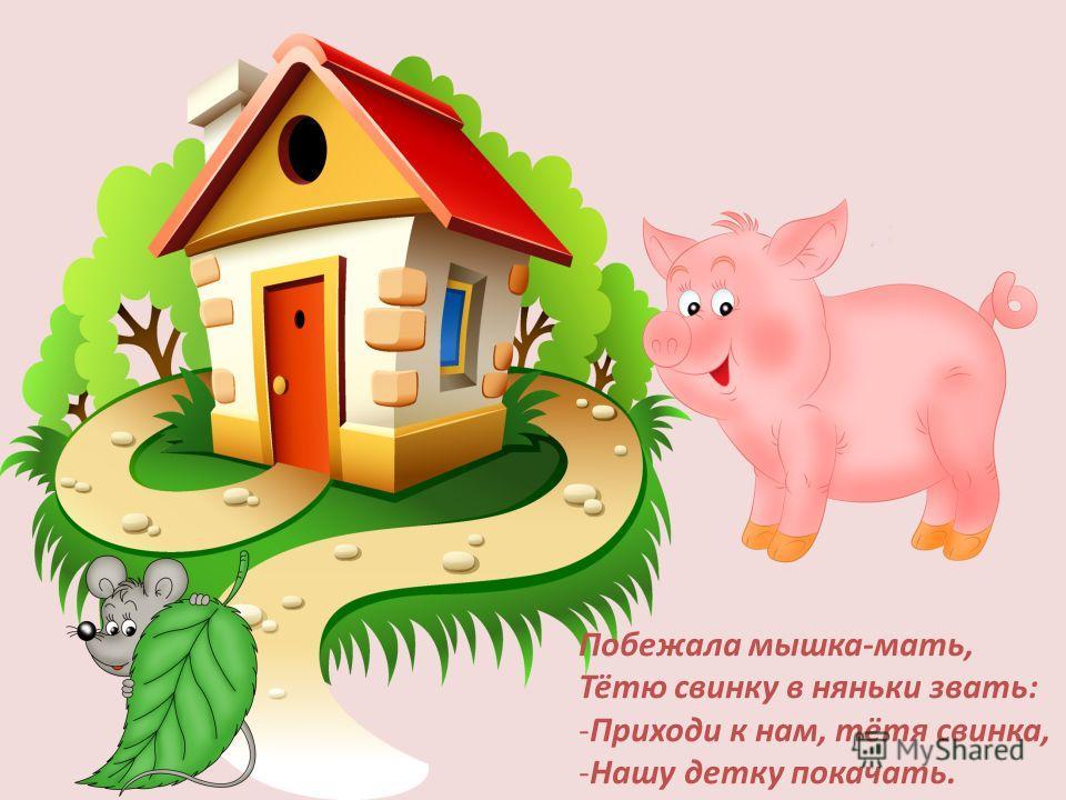 Побежала мышка-мать, Тётю свинку в няньки звать: -Приходи к нам, тётя свинка, -Нашу детку покачать.