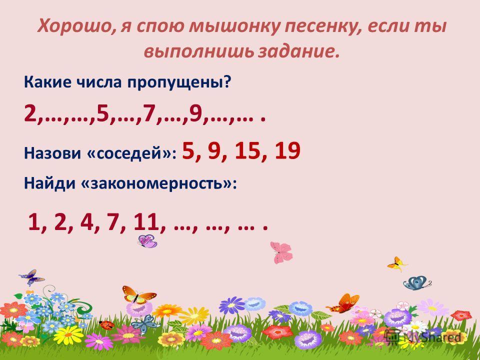 Хорошо, я спою мышонку песенку, если ты выполнишь задание. Какие числа пропущены? 2,…,…,5,…,7,…,9,…,…. Назови «соседей»: 5, 9, 15, 19 Найди «закономерность»: 1, 2, 4, 7, 11, …, …, ….