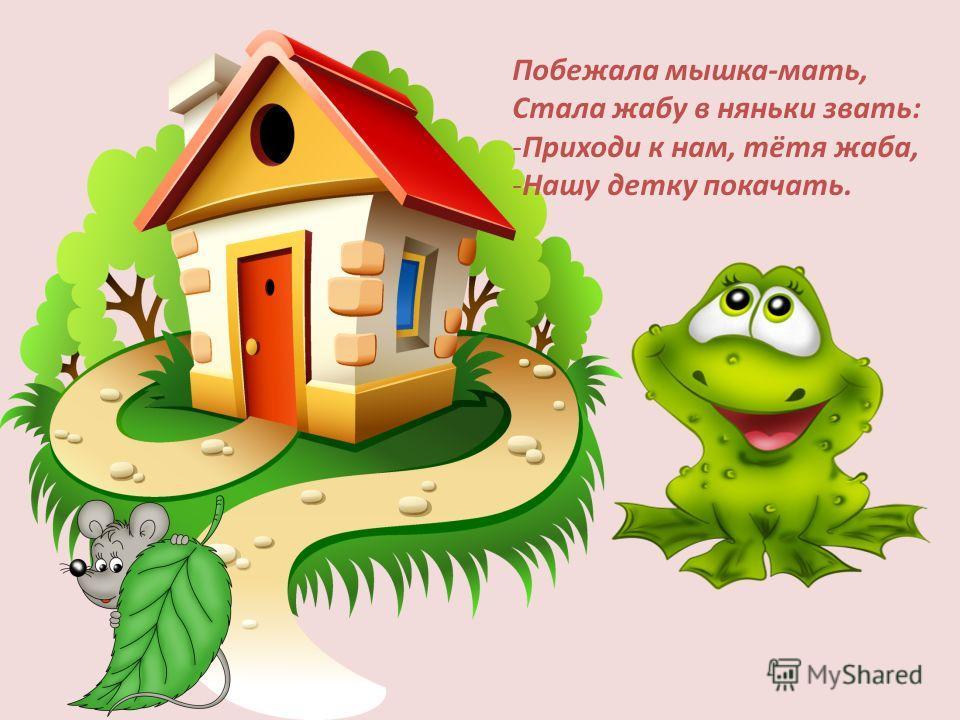 Побежала мышка-мать, Стала жабу в няньки звать: -Приходи к нам, тётя жаба, -Нашу детку покачать.
