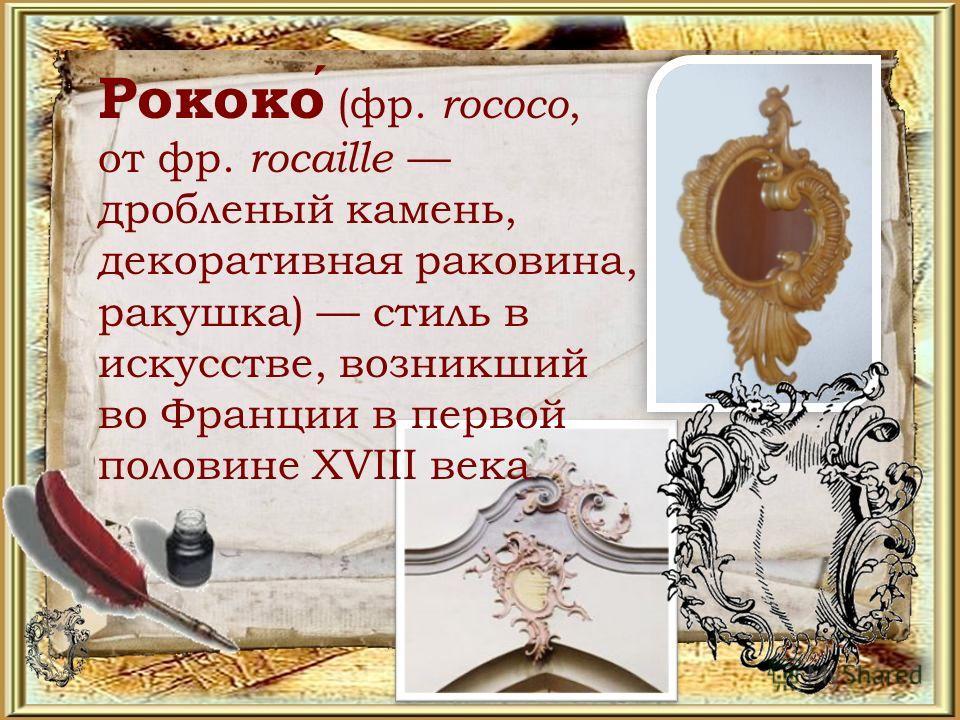 Рококо (фр. rococo, от фр. rocaille дробленый камень, декоративная раковина, ракушка) стиль в искусстве, возникший во Франции в первой половине XVIII века