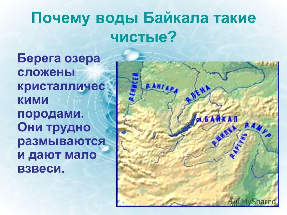 Почему воды Байкала такие чистые? Берега озера сложены кристалличес кими породами. Они трудно размываются и дают мало взвеси.