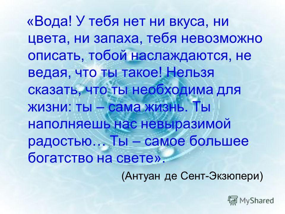 «Вода! У тебя нет ни вкуса, ни цвета, ни запаха, тебя невозможно описать, тобой наслаждаются, не ведая, что ты такое! Нельзя сказать, что ты необходима для жизни: ты – сама жизнь. Ты наполняешь нас невыразимой радостью… Ты – самое большее богатство н