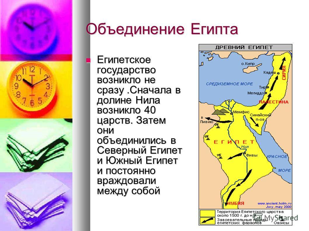Объединение Египта Египетское государство возникло не сразу.Сначала в долине Нила возникло 40 царств. Затем они объединились в Северный Египет и Южный Египет и постоянно враждовали между собой Египетское государство возникло не сразу.Сначала в долине