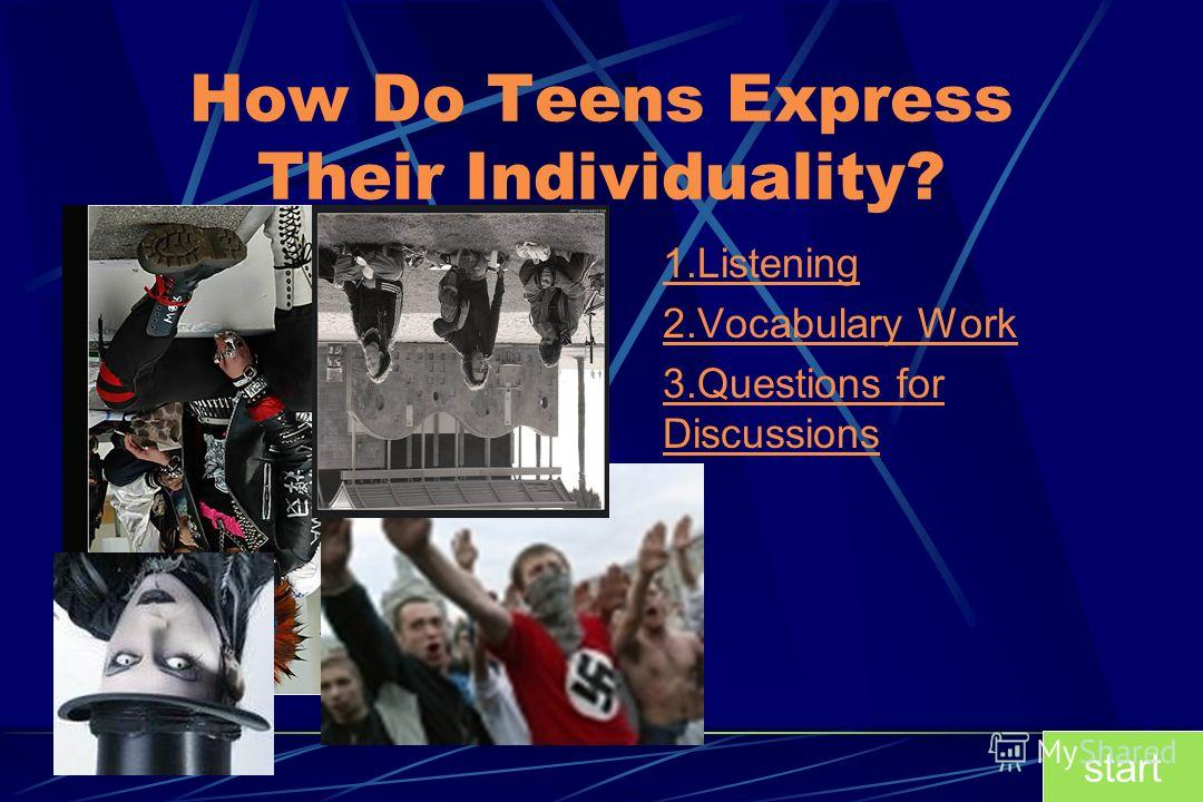 How Do Teens Express Their Individuality? 1.Listening 2.Vocabulary Work 3.Questions for Discussions start