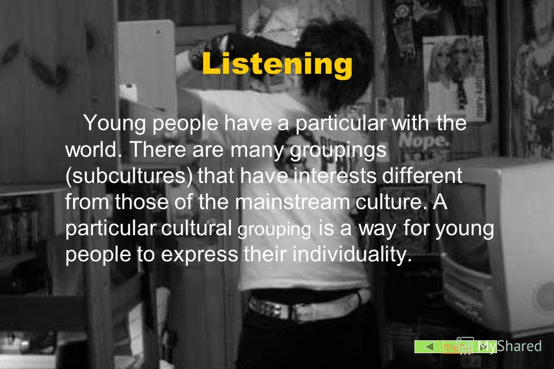 Listening Young people have a particular with the world. There are many groupings (subcultures) that have interests different from those of the mainstream culture. A particular cultural grouping is a way for young people to express their individualit