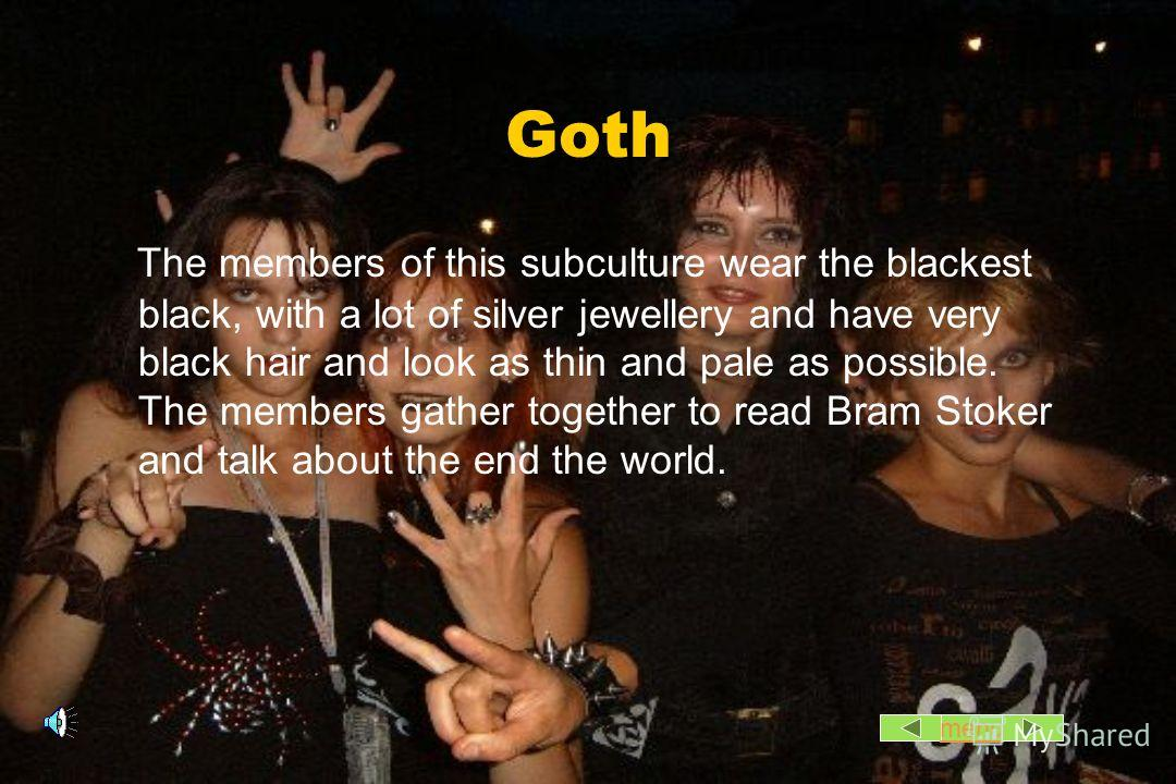 Goth The members of this subculture wear the blackest black, with a lot of silver jewellery and have very black hair and look as thin and pale as possible. The members gather together to read Bram Stoker and talk about the end the world. menu