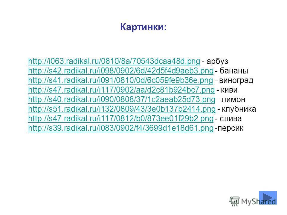 Картинки: http://i063.radikal.ru/0810/8a/70543dcaa48d.pnghttp://i063.radikal.ru/0810/8a/70543dcaa48d.png - арбуз http://s42.radikal.ru/i098/0902/6d/42d5f4d9aeb3.pnghttp://s42.radikal.ru/i098/0902/6d/42d5f4d9aeb3.png - бананы http://s41.radikal.ru/i09