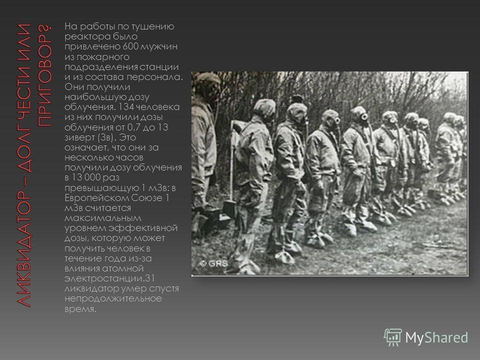 На работы по тушению реактора было привлечено 600 мужчин из пожарного подразделения станции и из состава персонала. Они получили наибольшую дозу облучения. 134 человека из них получили дозы облучения от 0,7 до 13 зиверт (Зв). Это означает, что они за