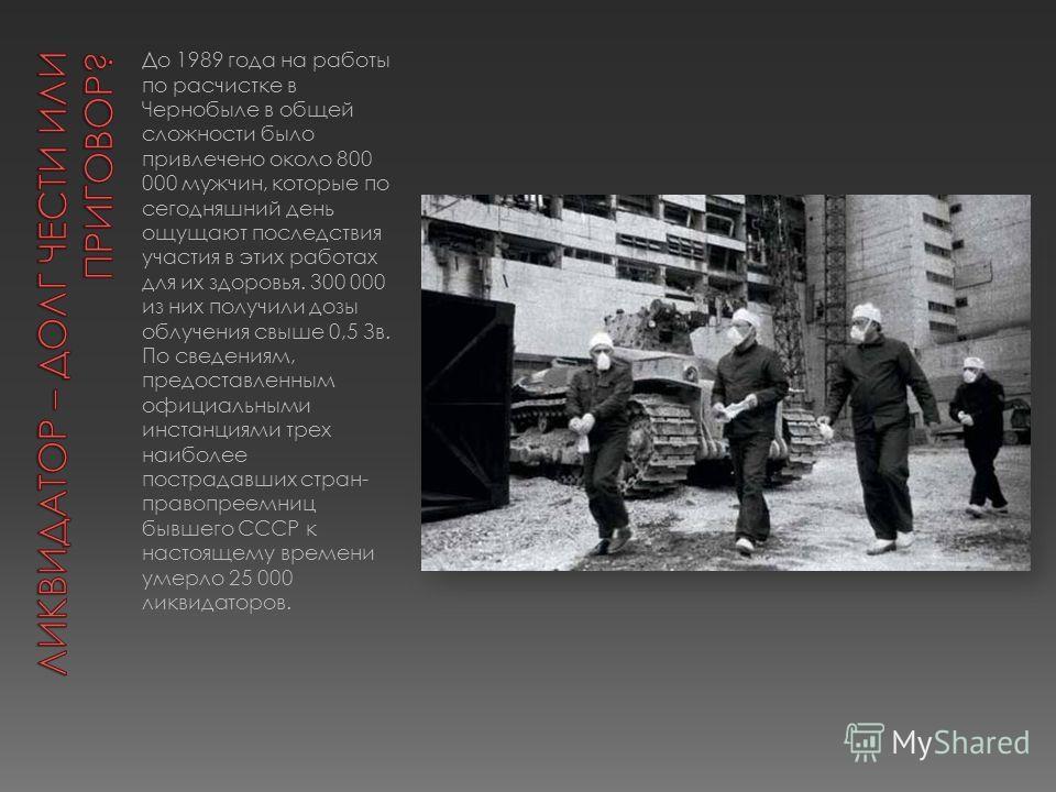 До 1989 года на работы по расчистке в Чернобыле в общей сложности было привлечено около 800 000 мужчин, которые по сегодняшний день ощущают последствия участия в этих работах для их здоровья. 300 000 из них получили дозы облучения свыше 0,5 Зв. По св