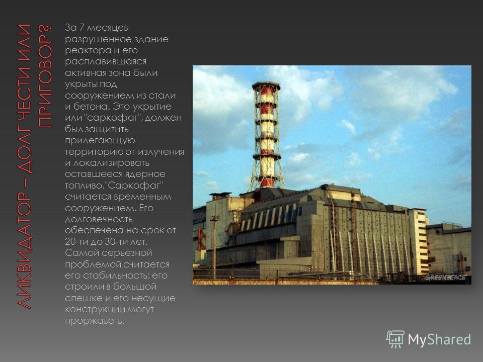 За 7 месяцев разрушенное здание реактора и его расплавившаяся активная зона были укрыты под сооружением из стали и бетона. Это укрытие или