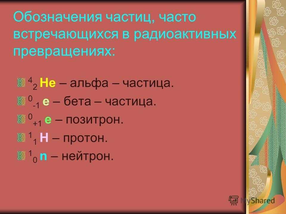 Обозначения частиц, часто встречающихся в радиоактивных превращениях: 4 2 Не – альфа – частица. 0 -1 е – бета – частица. 0 +1 е – позитрон. 1 1 Н – протон. 1 0 n – нейтрон.