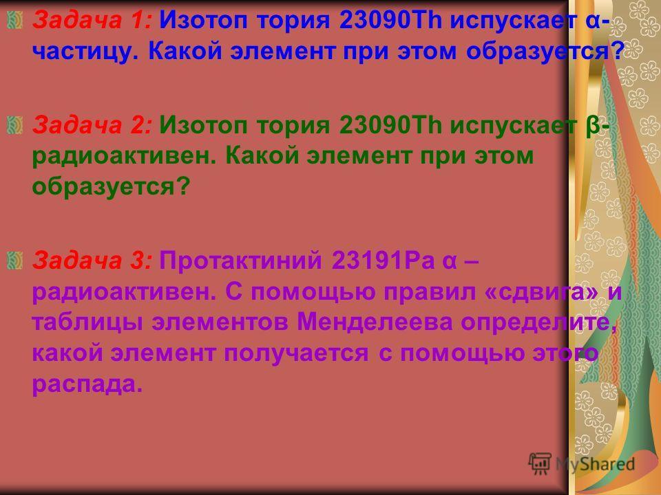 Задача 1: Изотоп тория 23090Th испускает α- частицу. Какой элемент при этом образуется? Задача 2: Изотоп тория 23090Th испускает β- радиоактивен. Какой элемент при этом образуется? Задача 3: Протактиний 23191Рa α – радиоактивен. С помощью правил «сдв