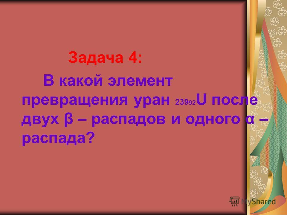 Задача 4: В какой элемент превращения уран 239 92 U после двух β – распадов и одного α – распада?