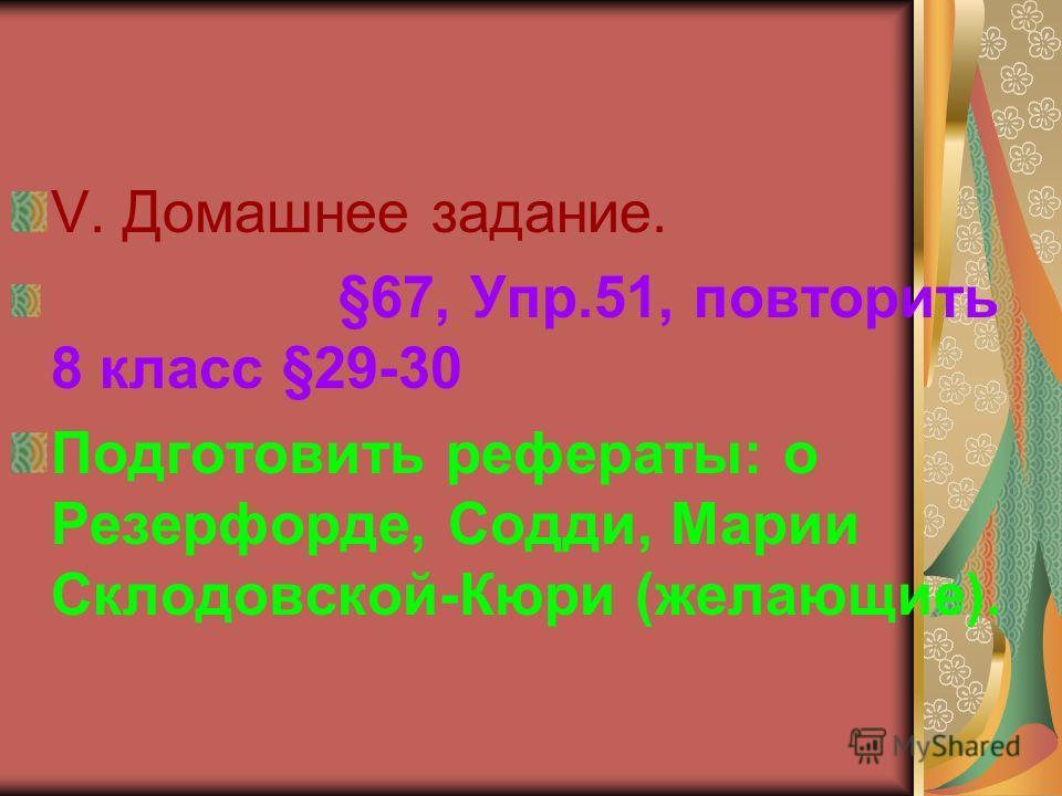 V. Домашнее задание. §67, Упр.51, повторить 8 класс §29-30 Подготовить рефераты: о Резерфорде, Содди, Марии Склодовской-Кюри (желающие).