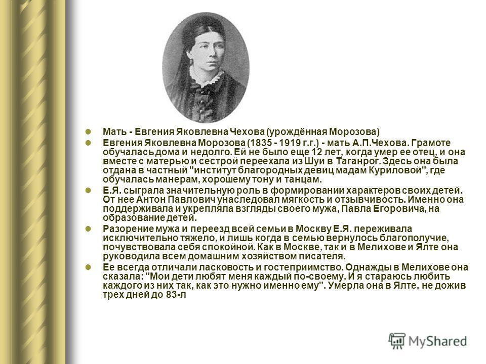 Мать - Евгения Яковлевна Чехова (урождённая Морозова) Евгения Яковлевна Морозова (1835 - 1919 г.г.) - мать А.П.Чехова. Грамоте обучалась дома и недолго. Ей не было еще 12 лет, когда умер ее отец, и она вместе с матерью и сестрой переехала из Шуи в Та