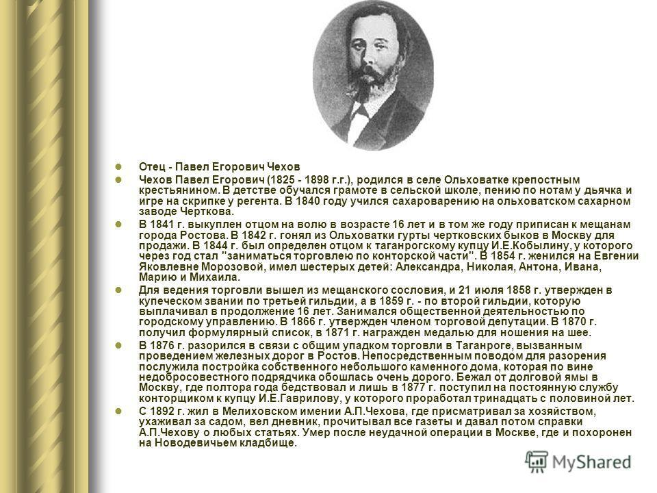 Отец - Павел Егорович Чехов Чехов Павел Егорович (1825 - 1898 г.г.), родился в селе Ольховатке крепостным крестьянином. В детстве обучался грамоте в сельской школе, пению по нотам у дьячка и игре на скрипке у регента. В 1840 году учился сахароварению