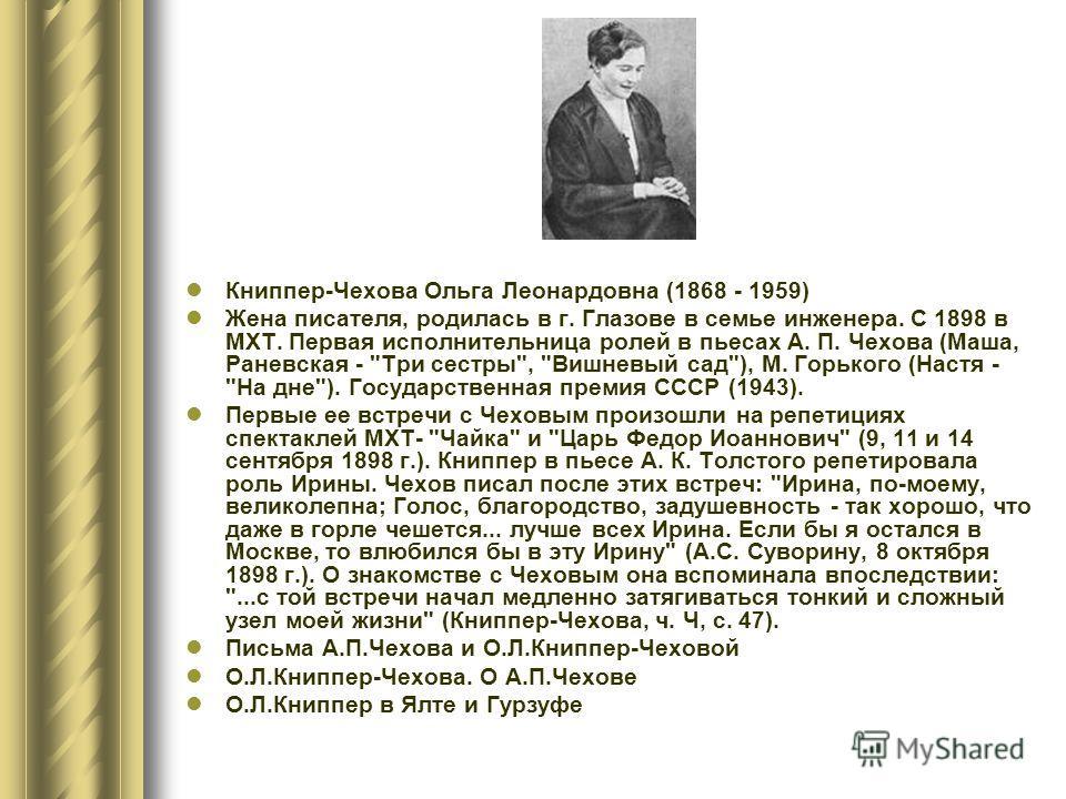 Книппер-Чехова Ольга Леонардовна (1868 - 1959) Жена писателя, родилась в г. Глазове в семье инженера. С 1898 в МХТ. Первая исполнительница ролей в пьесах А. П. Чехова (Маша, Раневская -