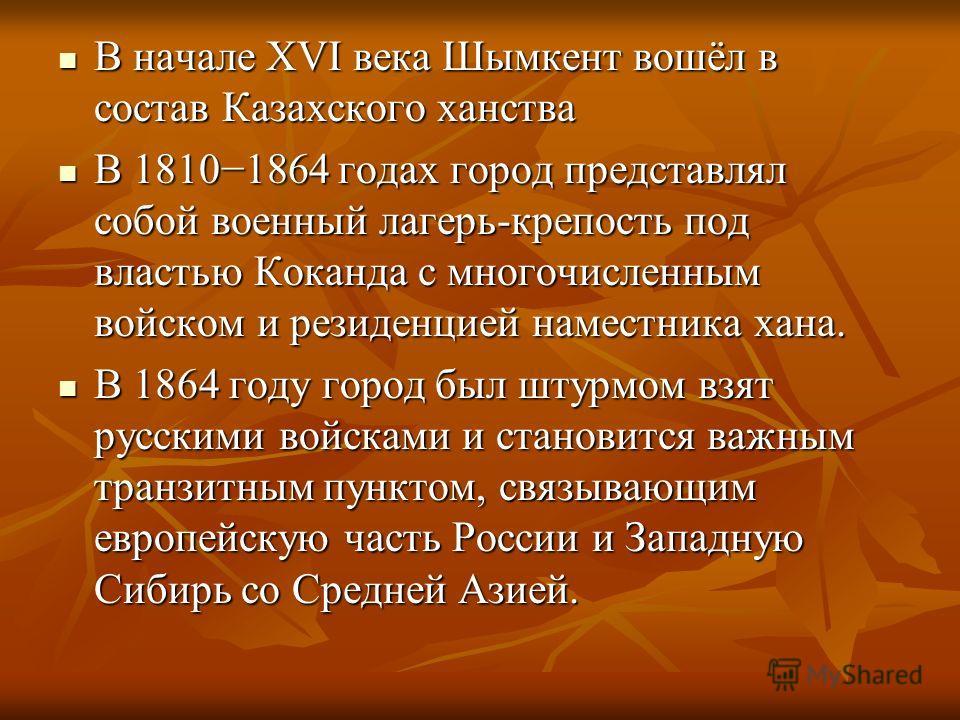В начале XVI века Шымкент вошёл в состав Казахского ханства В начале XVI века Шымкент вошёл в состав Казахского ханства В 18101864 годах город представлял собой военный лагерь-крепость под властью Коканда с многочисленным войском и резиденцией намест