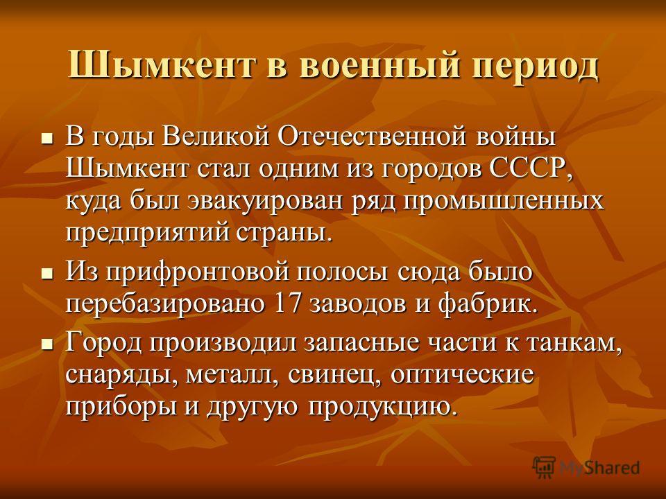 Шымкент в военный период В годы Великой Отечественной войны Шымкент стал одним из городов СССР, куда был эвакуирован ряд промышленных предприятий страны. В годы Великой Отечественной войны Шымкент стал одним из городов СССР, куда был эвакуирован ряд