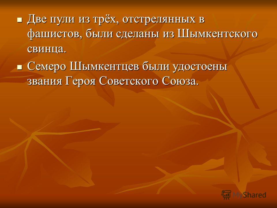 Две пули из трёх, отстрелянных в фашистов, были сделаны из Шымкентского свинца. Две пули из трёх, отстрелянных в фашистов, были сделаны из Шымкентского свинца. Семеро Шымкентцев были удостоены звания Героя Советского Союза. Семеро Шымкентцев были удо